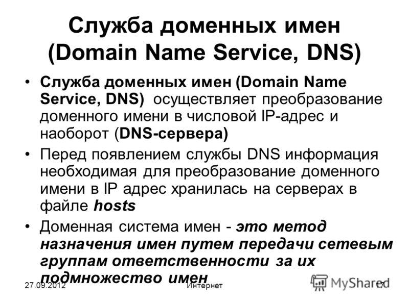 27.09.2012Интернет17 Служба доменных имен (Domain Name Service, DNS) Служба доменных имен (Domain Name Service, DNS) осуществляет преобразование доменного имени в числовой IP-адрес и наоборот (DNS-сервера) Перед появлением службы DNS информация необх