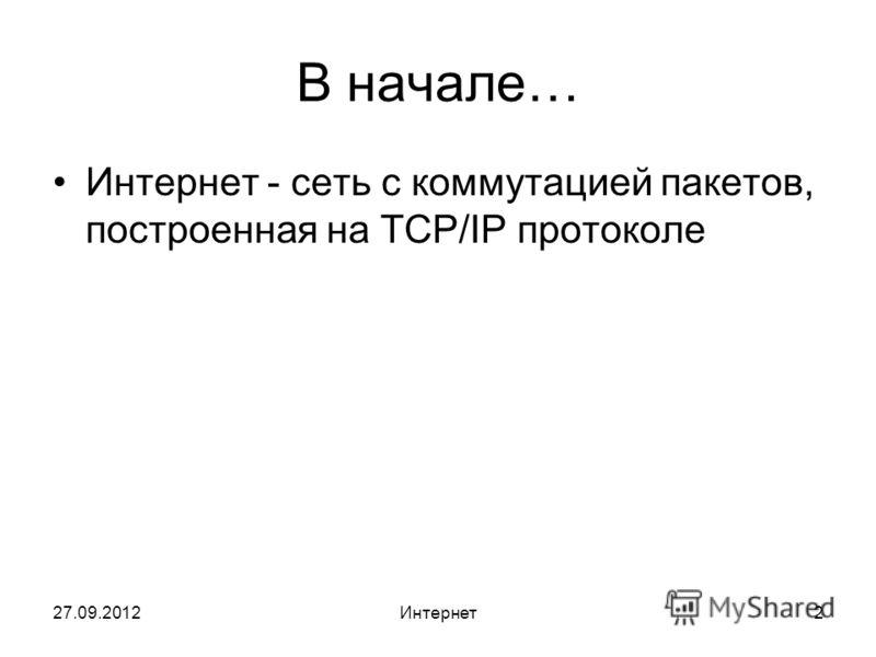 27.09.2012Интернет2 В начале… Интернет - сеть с коммутацией пакетов, построенная на TCP/IP протоколе