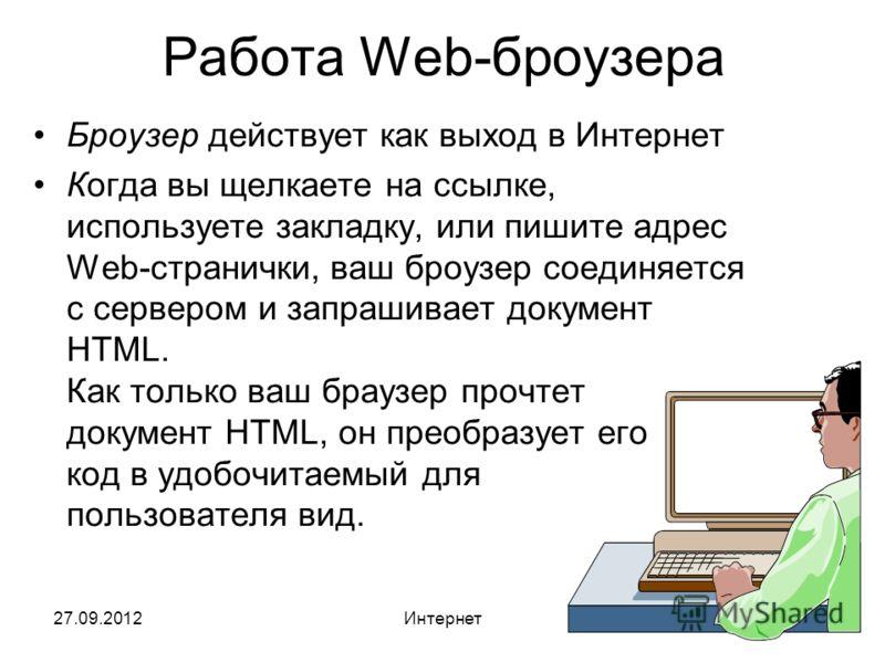 27.09.2012Интернет38 Работа Web-броузера Броузер действует как выход в Интернет Когда вы щелкаете на ссылке, используете закладку, или пишите адрес Web-странички, ваш броузер соединяется с сервером и запрашивает документ HTML. Как только ваш браузер