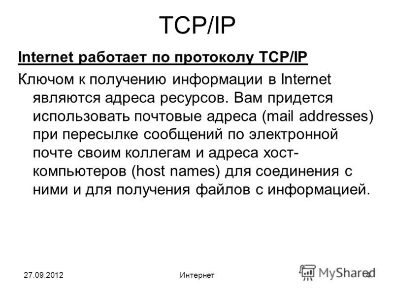 27.09.2012Интернет4 TCP/IP Internet работает по протоколу TCP/IP Ключом к получению информации в Internet являются адреса ресурсов. Вам придется использовать почтовые адреса (mail addresses) при пересылке сообщений по электронной почте своим коллегам