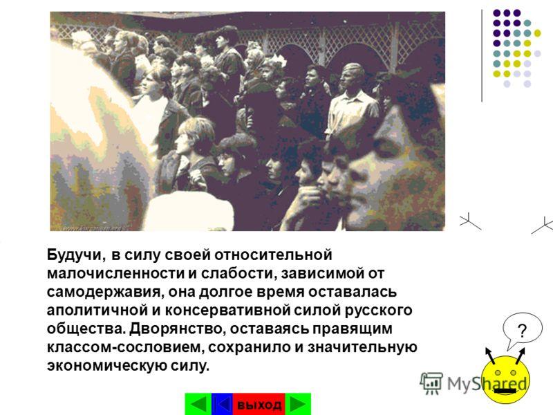 Будучи, в силу своей относительной малочисленности и слабости, зависимой от самодержавия, она долгое время оставалась аполитичной и консервативной силой русского общества. Дворянство, оставаясь правящим классом-сословием, сохранило и значительную эко