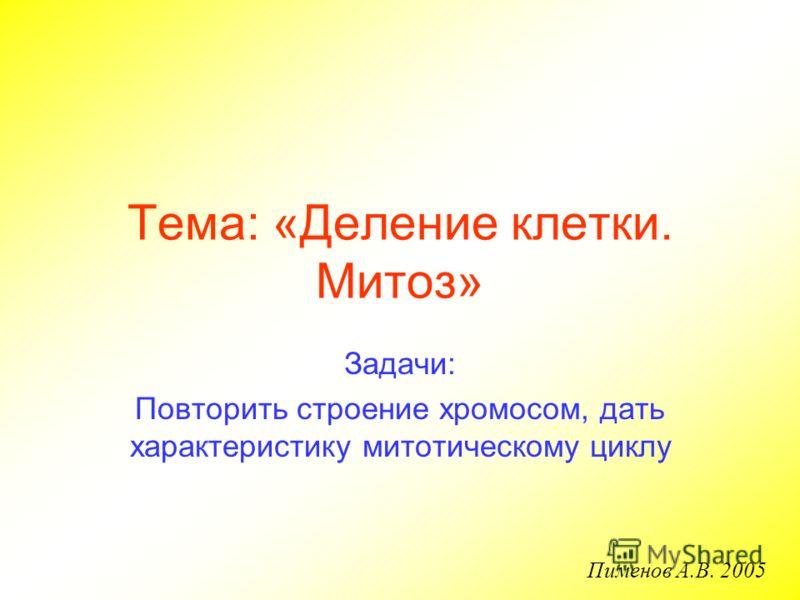 Тема: «Деление клетки. Митоз» Задачи: Повторить строение хромосом, дать характеристику митотическому циклу Пименов А.В. 2005