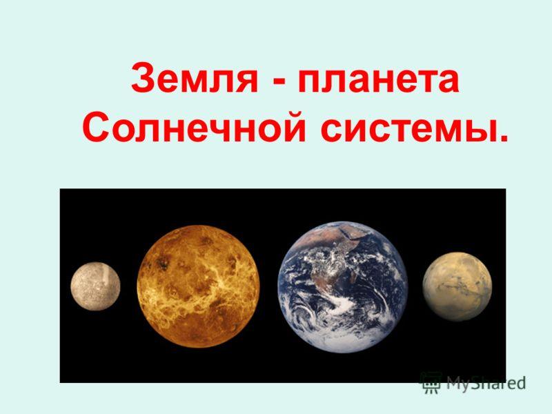 Земля - планета Солнечной системы.