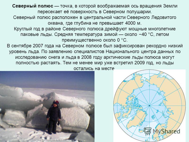 Северный полюс точка, в которой воображаемая ось вращения Земли пересекает её поверхность в Северном полушарии. Северный полюс расположен в центральной части Северного Ледовитого океана, где глубина не превышает 4000 м. Круглый год в районе Северного