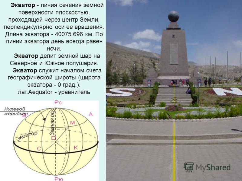 Экватор - линия сечения земной поверхности плоскостью, проходящей через центр Земли, перпендикулярно оси ее вращения. Длина экватора - 40075.696 км. По линии экватора день всегда равен ночи. Экватор делит земной шар на Северное и Южное полушария. Экв