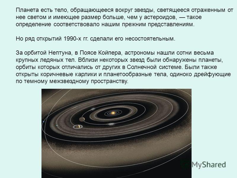 Планета есть тело, обращающееся вокруг звезды, светящееся отраженным от нее светом и имеющее размер больше, чем у астероидов, такое определение соответствовало нашим прежним представлениям. Но ряд открытий 1990-х гг. сделали его несостоятельным. За о