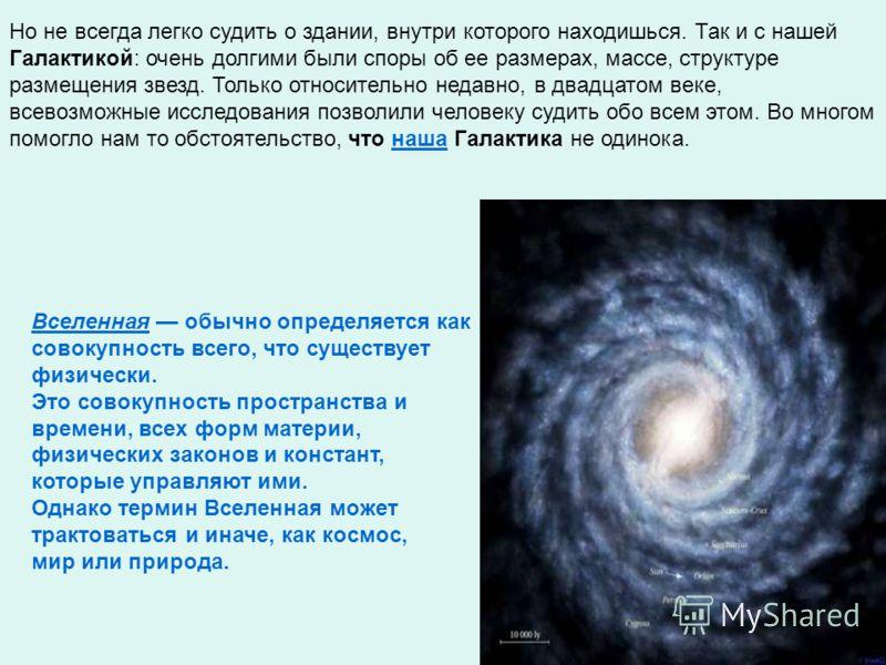 Но не всегда легко судить о здании, внутри которого находишься. Так и с нашей Галактикой: очень долгими были споры об ее размерах, массе, структуре размещения звезд. Только относительно недавно, в двадцатом веке, всевозможные исследования позволили ч
