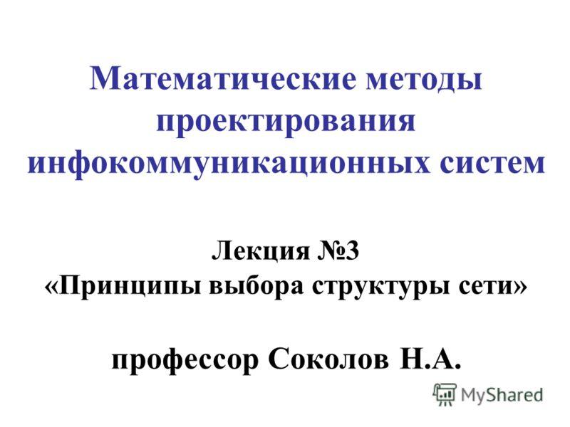Математические методы проектирования инфокоммуникационных систем Лекция 3 «Принципы выбора структуры сети» профессор Соколов Н.А.