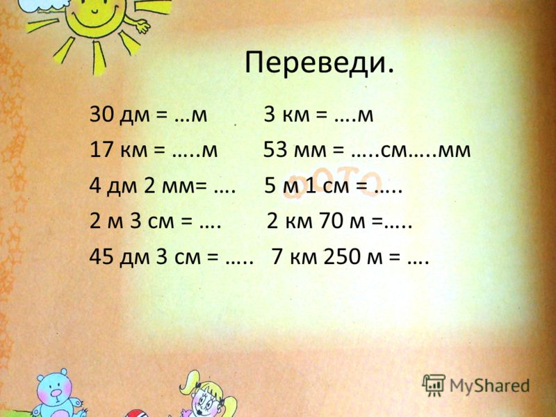 Переведи. 30 дм = …м 3 км = ….м 17 км = …..м 53 мм = …..см…..мм 4 дм 2 мм= …. 5 м 1 см = ….. 2 м 3 см = …. 2 км 70 м =….. 45 дм 3 см = ….. 7 км 250 м = ….