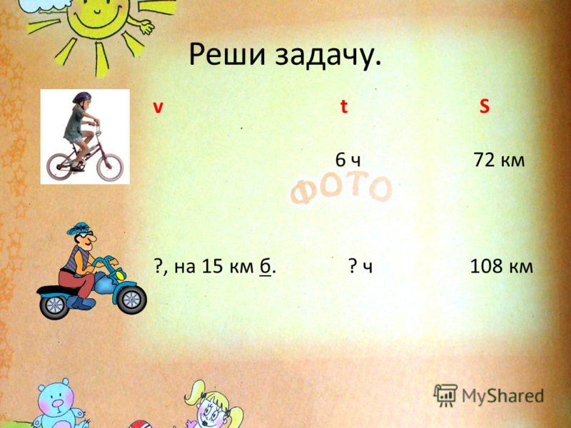 Реши задачу. v t S 6 ч 72 км ?, на 15 км б. ? ч 108 км