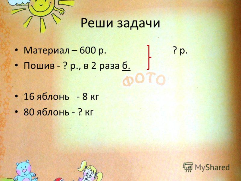 Реши задачи Материал – 600 р. ? р. Пошив - ? р., в 2 раза б. 16 яблонь - 8 кг 80 яблонь - ? кг