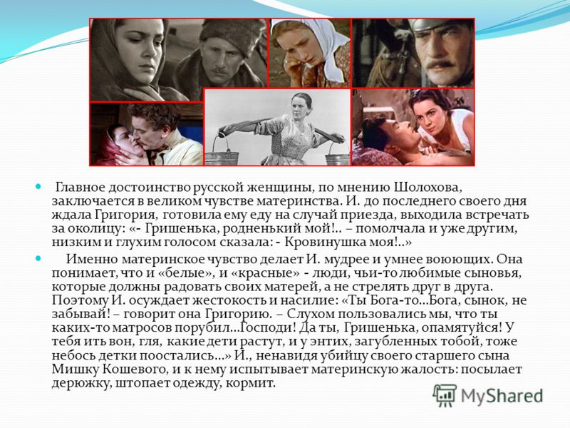 Главное достоинство русской женщины, по мнению Шолохова, заключается в великом чувстве материнства. И. до последнего своего дня ждала Григория, готовила ему еду на случай приезда, выходила встречать за околицу: «- Гришенька, родненький мой!.. – помол