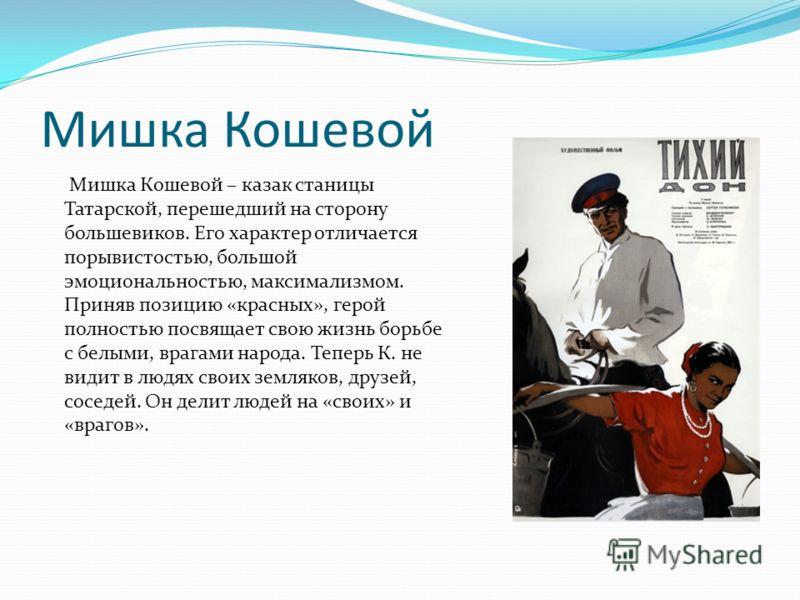 Мишка Кошевой Мишка Кошевой – казак станицы Татарской, перешедший на сторону большевиков. Его характер отличается порывистостью, большой эмоциональностью, максимализмом. Приняв позицию «красных», герой полностью посвящает свою жизнь борьбе с белыми,