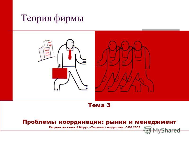Теория фирмы Тема 3 Проблемы координации: рынки и менеджмент Рисунки из книги А.Моруа «Управлять по-русски». С-Пб 2005