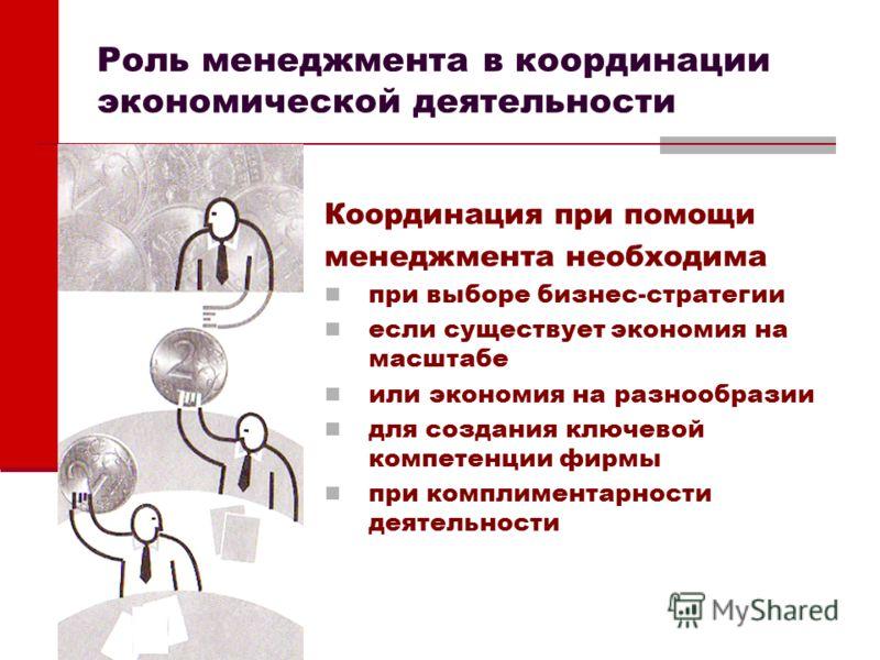 Роль менеджмента в координации экономической деятельности Координация при помощи менеджмента необходима при выборе бизнес-стратегии если существует экономия на масштабе или экономия на разнообразии для создания ключевой компетенции фирмы при комплиме