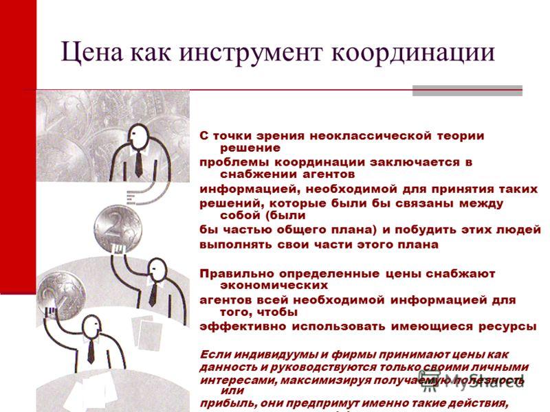 Цена как инструмент координации С точки зрения неоклассической теории решение проблемы координации заключается в снабжении агентов информацией, необходимой для принятия таких решений, которые были бы связаны между собой (были бы частью общего плана)