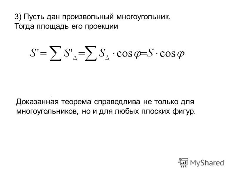 . 3) Пусть дан произвольный многоугольник. Тогда площадь его проекции Доказанная теорема справедлива не только для многоугольников, но и для любых плоских фигур.
