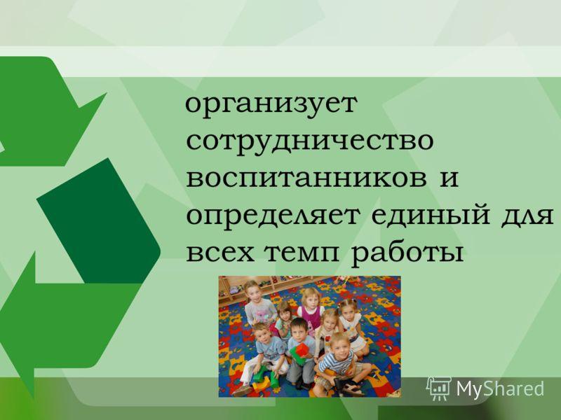 организует сотрудничество воспитанников и определяет единый для всех темп работы