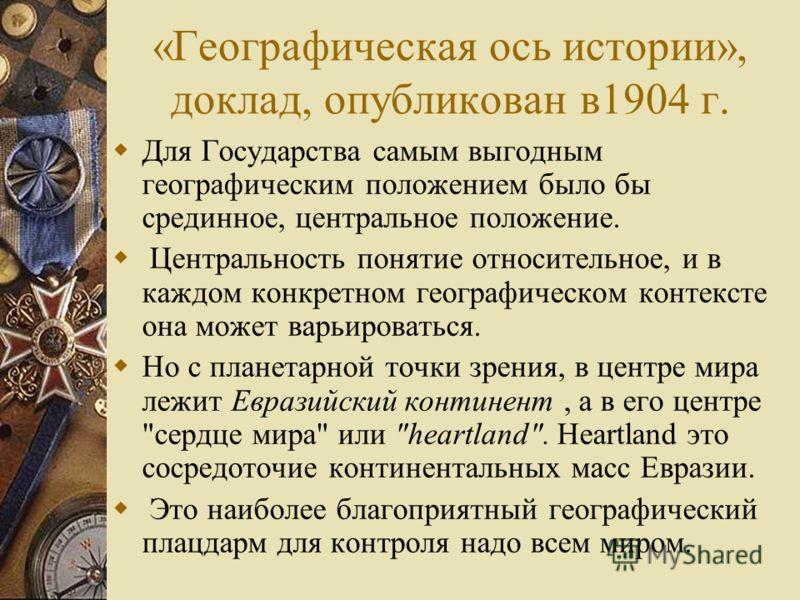 «Географическая ось истории», доклад, опубликован в1904 г. Для Государства самым выгодным географическим положением было бы срединное, центральное положение. Центральность понятие относительное, и в каждом конкретном географическом контексте она може
