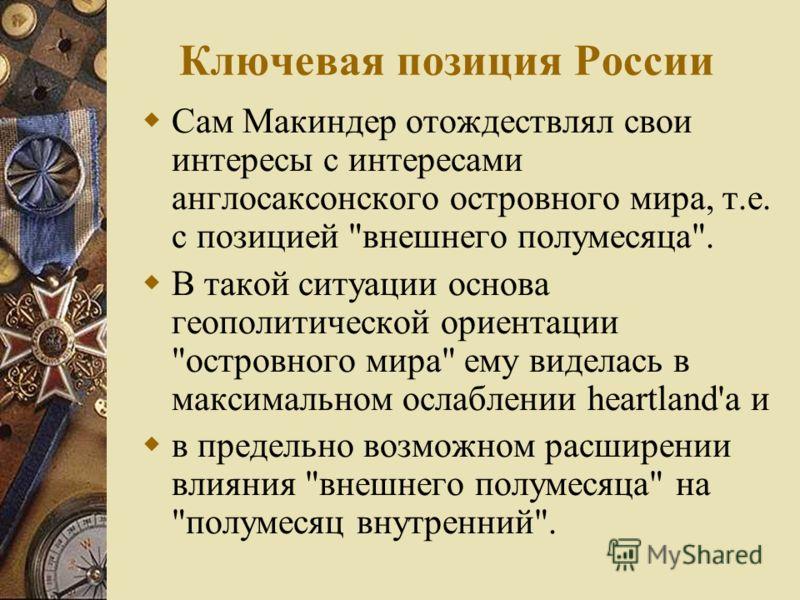 Ключевая позиция России Сам Макиндер отождествлял свои интересы с интересами англосаксонского островного мира, т.е. с позицией