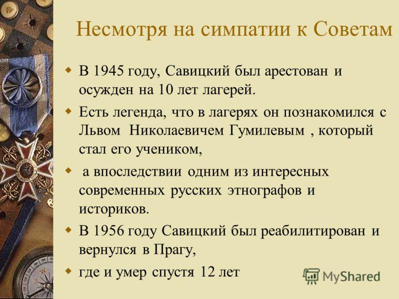 Несмотря на симпатии к Советам В 1945 году, Савицкий был арестован и осужден на 10 лет лагерей. Есть легенда, что в лагерях он познакомился с Львом Николаевичем Гумилевым, который стал его учеником, а впоследствии одним из интересных современных русс