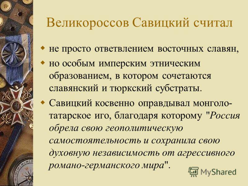 Великороссов Савицкий считал не просто ответвлением восточных славян, но особым имперским этническим образованием, в котором сочетаются славянский и тюркский субстраты. Савицкий косвенно оправдывал монголо- татарское иго, благодаря которому