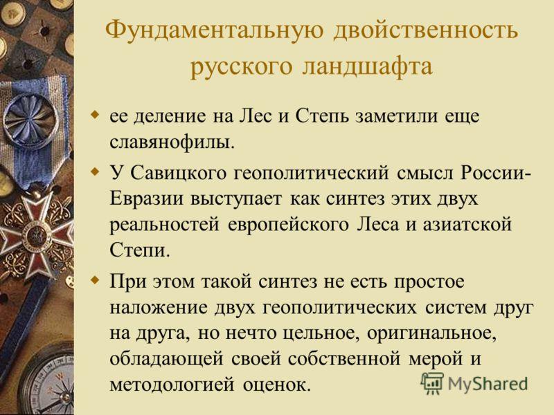 Фундаментальную двойственность русского ландшафта ее деление на Лес и Степь заметили еще славянофилы. У Савицкого геополитический смысл России- Евразии выступает как синтез этих двух реальностей европейского Леса и азиатской Степи. При этом такой син