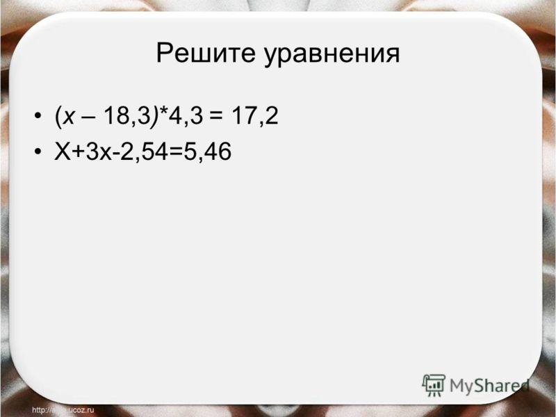 Решите уравнения (х – 18,3)*4,3 = 17,2 Х+3х-2,54=5,46