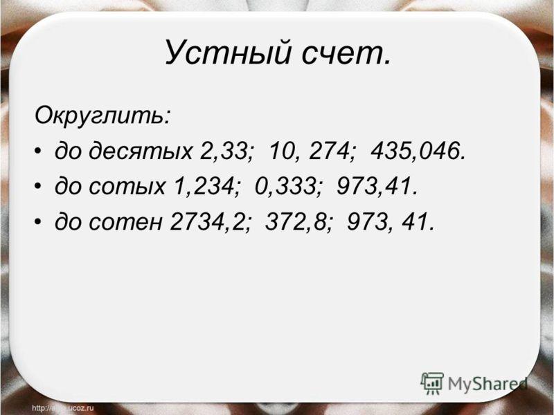 Устный счет. Округлить: до десятых 2,33; 10, 274; 435,046. до сотых 1,234; 0,333; 973,41. до сотен 2734,2; 372,8; 973, 41.