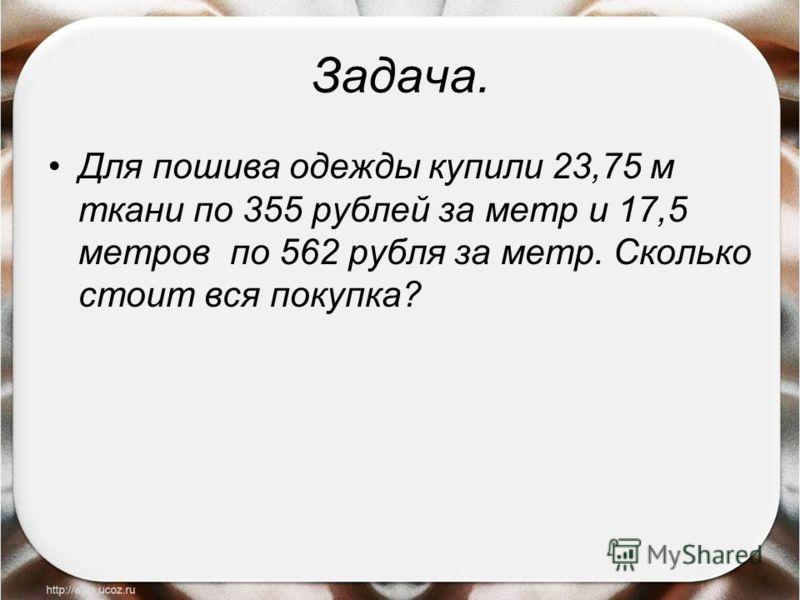 Задача. Для пошива одежды купили 23,75 м ткани по 355 рублей за метр и 17,5 метров по 562 рубля за метр. Сколько стоит вся покупка?