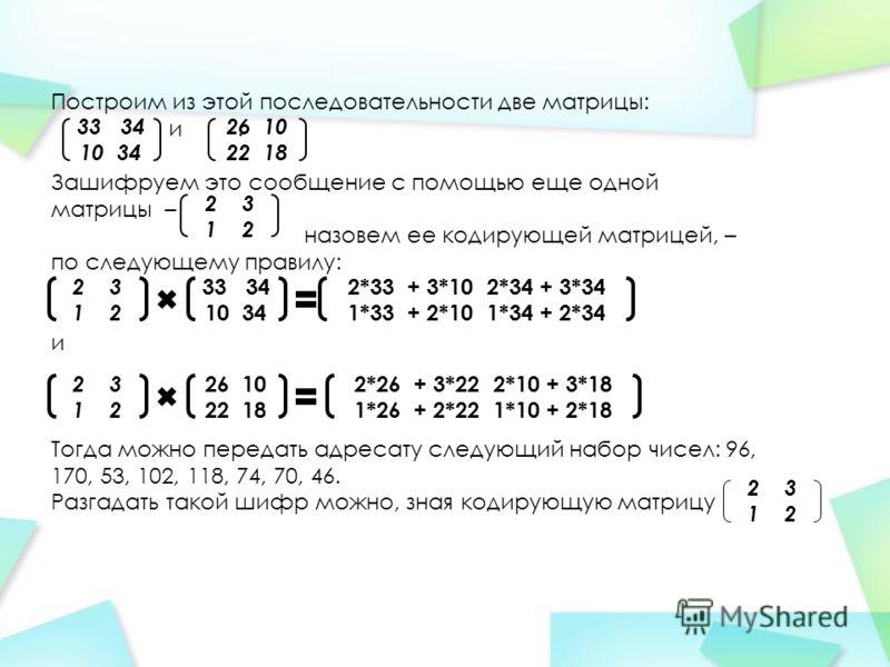 Построим из этой последовательности две матрицы: и. Зашифруем это сообщение с помощью еще одной матрицы – назовем ее кодирующей матрицей, – по следующему правилу: и Тогда можно передать адресату следующий набор чисел: 96, 170, 53, 102, 118, 74, 70, 4