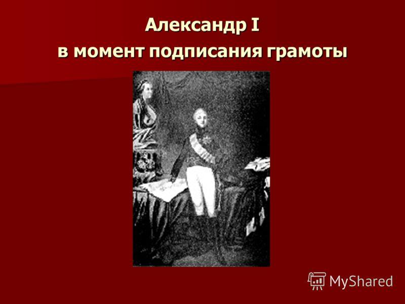 Александр I в момент подписания грамоты