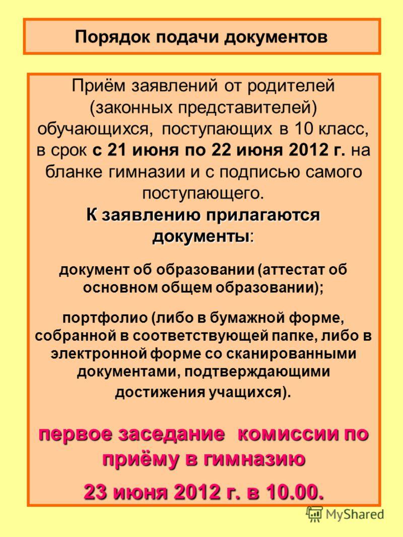 К заявлению прилагаются документы: первое заседание комиссии по приёму в гимназию 23 июня 2012 г. в 10.00. Приём заявлений от родителей (законных представителей) обучающихся, поступающих в 10 класс, в срок с 21 июня по 22 июня 2012 г. на бланке гимна