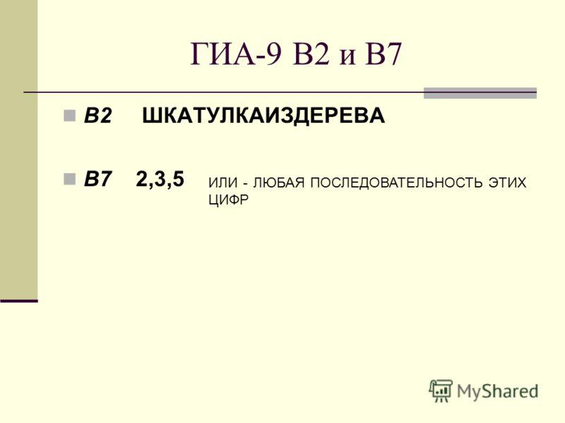 ГИА-9 В2 и В7 В2 ШКАТУЛКАИЗДЕРЕВА В7 2,3,5 ИЛИ - ЛЮБАЯ ПОСЛЕДОВАТЕЛЬНОСТЬ ЭТИХ ЦИФР