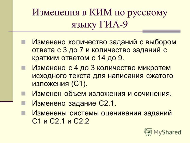Изменения в КИМ по русскому языку ГИА-9 Изменено количество заданий с выбором ответа с 3 до 7 и количество заданий с кратким ответом с 14 до 9. Изменено с 4 до 3 количество микротем исходного текста для написания сжатого изложения (С1). Изменен объем