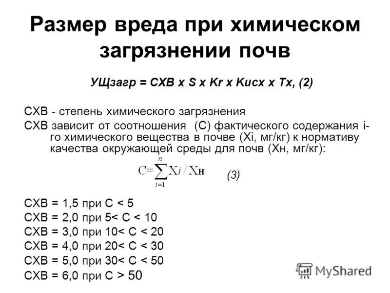 УЩзагр = СХВ x S x Kr x Kисх x Тх, (2) СХВ - степень химического загрязнения СХВ зависит от соотношения (С) фактического содержания i- го химического вещества в почве (Хi, мг/кг) к нормативу качества окружающей среды для почв (Хн, мг/кг): (3) СХВ = 1