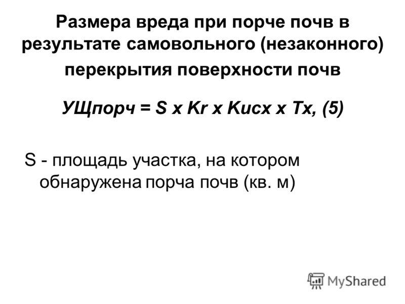 Размера вреда при порче почв в результате самовольного (незаконного) перекрытия поверхности почв УЩпорч = S x Kr x Kисх x Тх, (5) S - площадь участка, на котором обнаружена порча почв (кв. м)