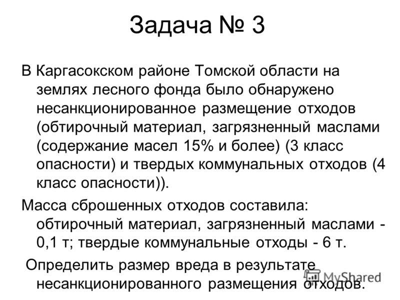 Задача 3 В Каргасокском районе Томской области на землях лесного фонда было обнаружено несанкционированное размещение отходов (обтирочный материал, загрязненный маслами (содержание масел 15% и более) (3 класс опасности) и твердых коммунальных отходов