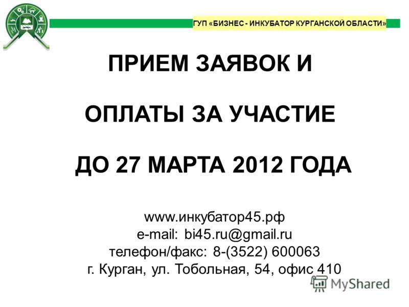 ГУП «БИЗНЕС - ИНКУБАТОР КУРГАНСКОЙ ОБЛАСТИ» www.инкубатор45.рф e-mail: bi45.ru@gmail.ru телефон/факс: 8-(3522) 600063 г. Курган, ул. Тобольная, 54, офис 410 ПРИЕМ ЗАЯВОК И ОПЛАТЫ ЗА УЧАСТИЕ ДО 27 МАРТА 2012 ГОДА