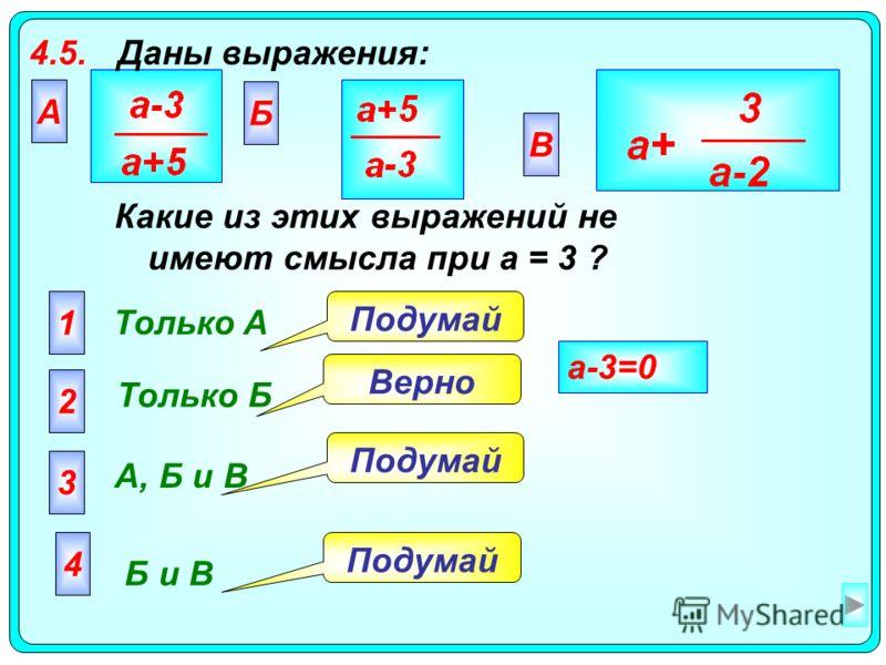 4.5.Даны выражения: А Только A 2 Только Б 3 А, Б и В 4 Б и В Подумай Верно Подумай a-3=0 Какие из этих выражений не имеют смысла при а = 3 ? Б В 1