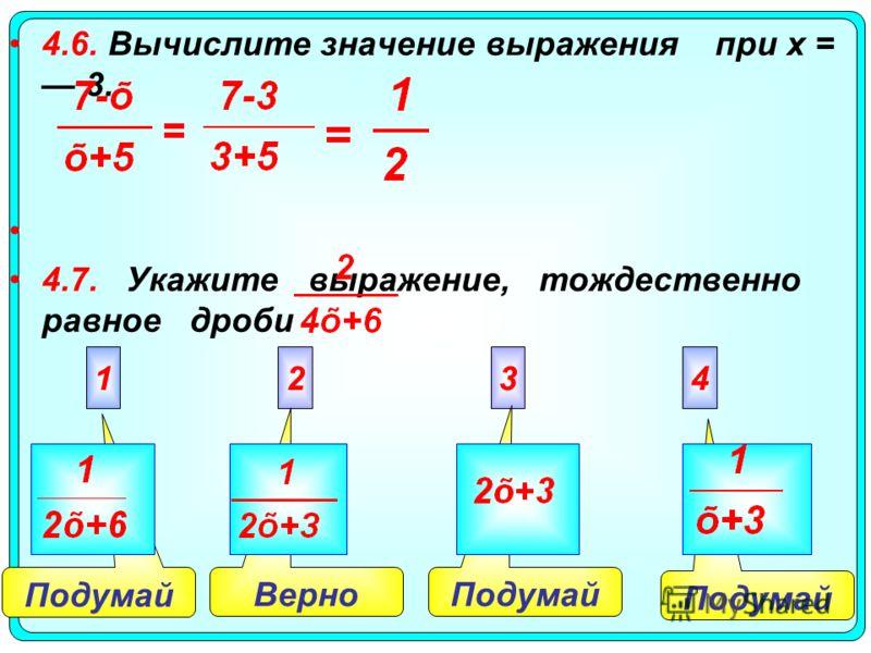 Подумай Верно 4.6. Вычислите значение выражения при х = 3. 4.7. Укажите выражение, тождественно равное дроби 2341
