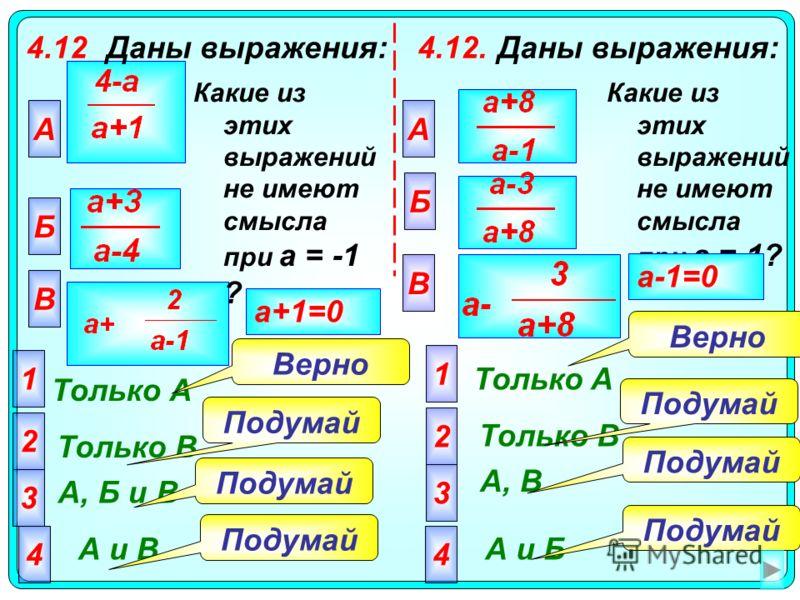 4.12Даны выражения: А Только А 2 Только В 3 А, Б и В 4 А и В Подумай Верно a+1=0 Какие из этих выражений не имеют смысла при а = -1 ? Б В 1 4.12.Даны выражения: Какие из этих выражений не имеют смысла при а = 1? А Б В 2 3 4 1 Только A Только В А, В А