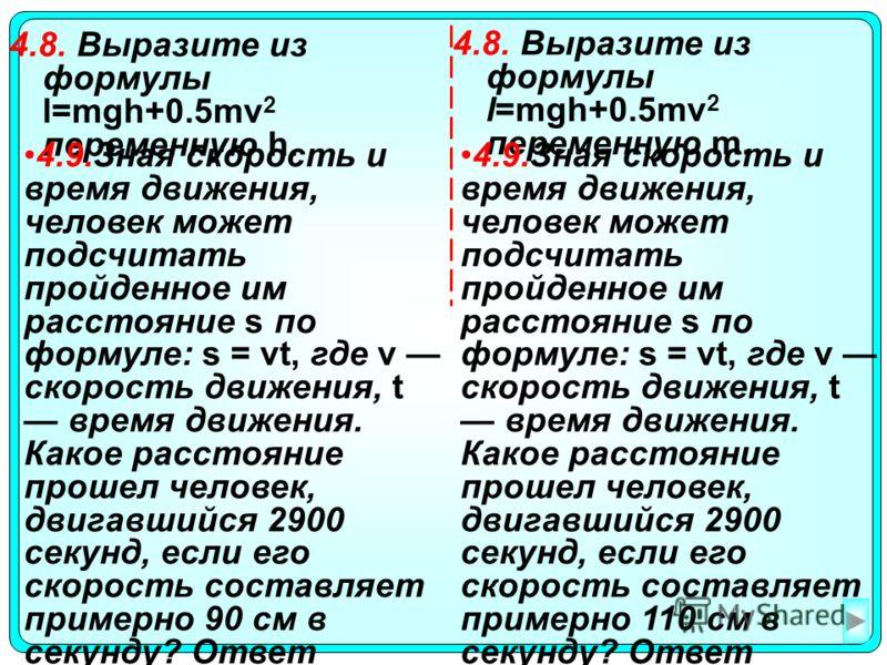 4.8. Выразите из формулы l=mgh+0.5mv 2 переменную h. 4.8. Выразите из формулы l=mgh+0.5mv 2 переменную m. 4.9.Зная скорость и время движения, человек может подсчитать пройденное им расстояние s по формуле: s = vt, где v скорость движения, t время дви