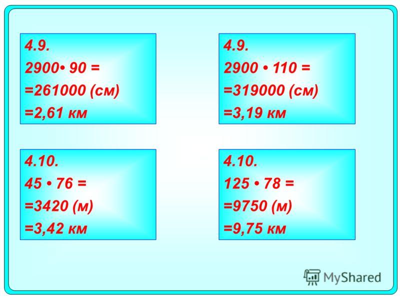 4.10. 45 76 = =3420 (м) =3,42 км 4.10. 125 78 = =9750 (м) =9,75 км 4.9. 2900 90 = =261000 (см) =2,61 км 4.9. 2900 110 = =319000 (см) =3,19 км