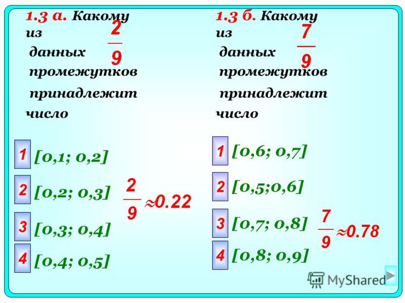 1 2 3 4 [0,1; 0,2] [0,2; 0,3] [0,3; 0,4] [0,4; 0,5] 1 2 3 4 [0,6; 0,7] [0,5;0,6] [0,7; 0,8] [0,8; 0,9] 1.3 а. Какому из данных промежутков принадлежит число 1.3 б. Какому из данных промежутков принадлежит число