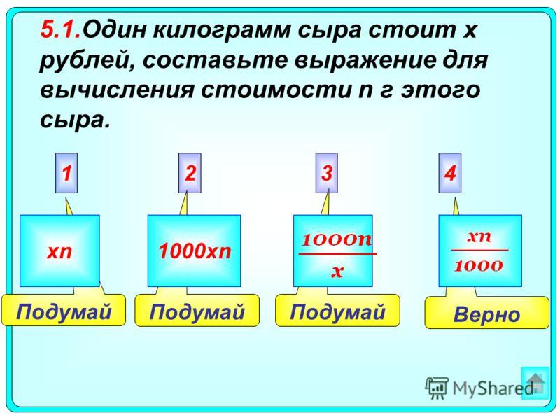 Верно Подумай 2341 xn1000xn 5.1.Один килограмм сыра стоит х рублей, составьте выражение для вычисления стоимости n г этого сыра.