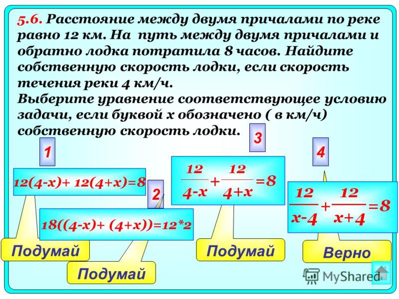 Верно Подумай 2 3 41 12(4-x)+ 12(4+x)=8 18((4-x)+ (4+x))=12*2 5.6. Расстояние между двумя причалами по реке равно 12 км. На путь между двумя причалами и обратно лодка потратила 8 часов. Найдите собственную скорость лодки, если скорость течения реки 4