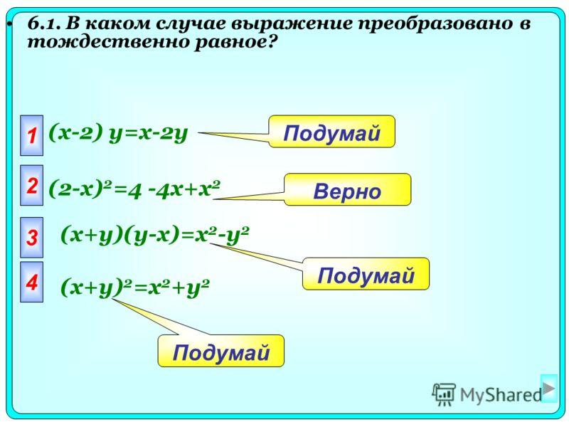 6.1. В каком случае выражение преобразовано в тождественно равное? 1 (x-2) y=x-2y 2 3 4 Подумай Верно (2-x) 2 =4 -4x+x 2 (x+y)(y-x)=x 2 -y 2 (x+y) 2 =x 2 +y 2