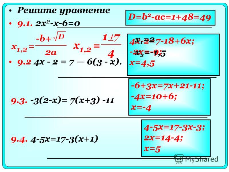 Решите уравнение 9.1. 2x 2 -x-6=0 9.2 4x - 2 = 7 6(3 - x). 9.3. -3(2-x)= 7(x+3) -11 9.4. 4-5x=17-3(x+1) D=b 2 -ac=1+48=49 4x-2=7-18+6x; -2x=-9; x=4,5 -6+3x=7x+21-11; -4x=10+6; x=-4 4-5x=17-3x-3; 2x=14-4; x=5 x 1 =2 x 2 =-1,5