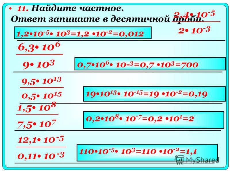 11. Найдите частное. Ответ запишите в десятичной дроби. 1,210 -5 10 3 =1,2 10 -2 =0,012 0,710 6 10- 3 =0,7 10 3 =700 1910 13 10 -15 =19 10 -2 =0,19 0,210 8 10 -7 =0,2 10 1 =2 11010 -5 10 3 =110 10 -2 =1,1